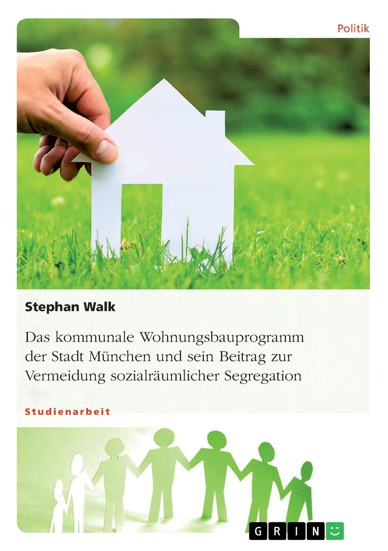 Stephan Walk Das kommunale Wohnungsbauprogramm der Stadt Munchen und sein Beitrag zur Vermeidung sozialraumlicher Segregation