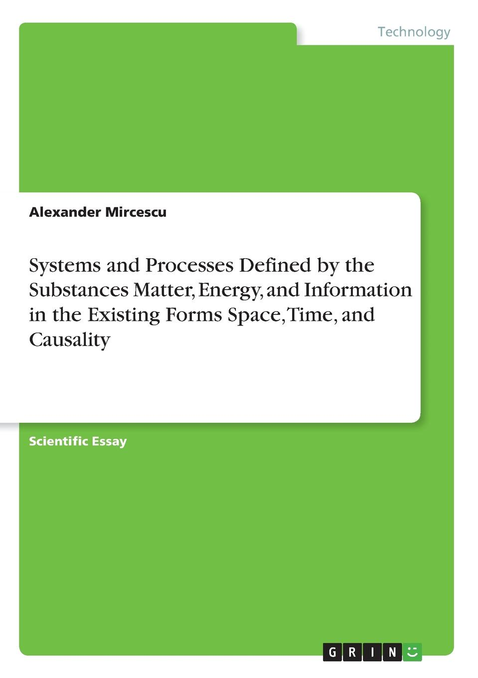 Alexander Mircescu Systems and Processes Defined by the Substances Matter, Energy, and Information in the Existing Forms Space, Time, and Causality detlef stolten hydrogen science and engineering materials processes systems and technology 2 volume set