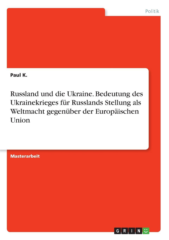 Paul K. Russland und die Ukraine. Bedeutung des Ukrainekrieges fur Russlands Stellung als Weltmacht gegenuber der Europaischen Union steffi wilke russland der energiechartavertrag und die eu