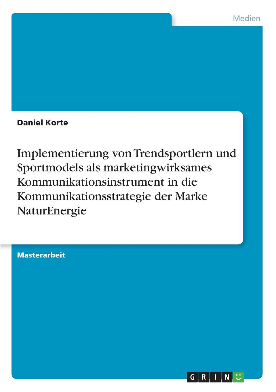 Daniel Korte Implementierung von Trendsportlern und Sportmodels als marketingwirksames Kommunikationsinstrument in die Kommunikationsstrategie der Marke NaturEnergie недорго, оригинальная цена