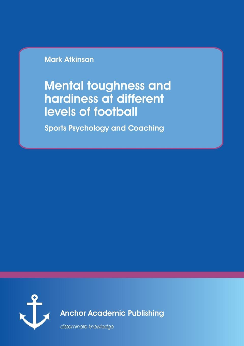 Фото - Mark Atkinson Mental Toughness and Hardiness at Different Levels of Football. Sports Psychology and Coaching. terry mcmorris acquisition and performance of sports skills