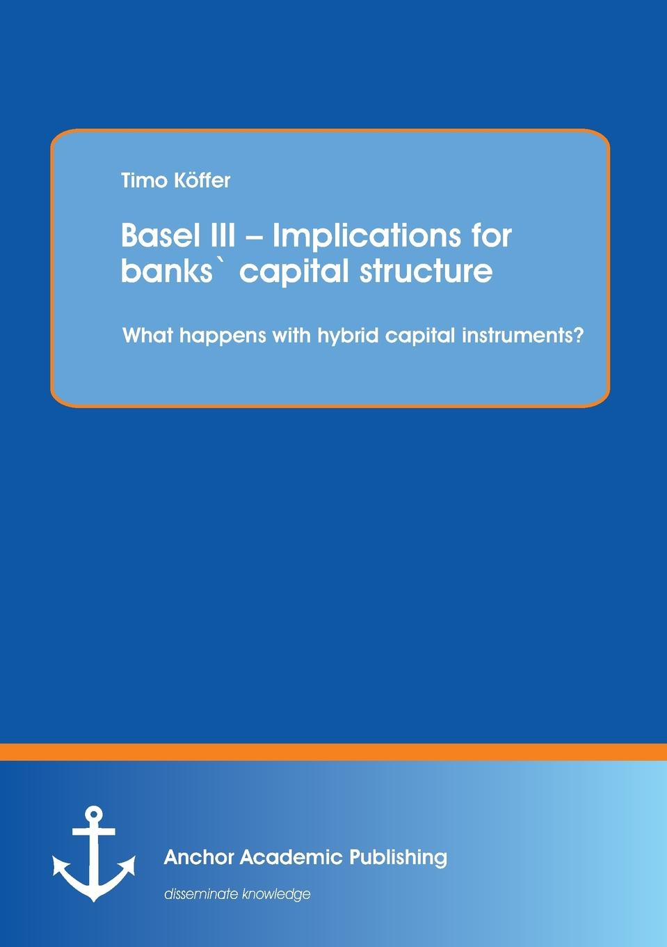 Timo Köffer Basel III - Implications for banks. capital structure. What happens with hybrid capital instruments. цена