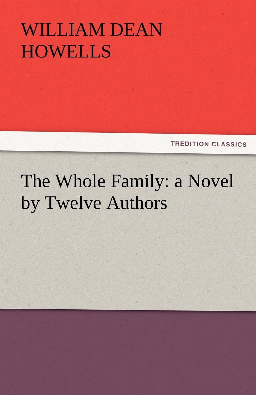 William Dean Howells The Whole Family. A Novel by Twelve Authors
