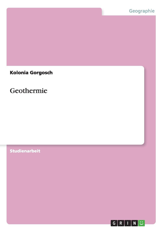 Kolonia Gorgosch Grundlagen der Energiegewinnung. Vor- und Nachteile der Geothermie victoria mahnke nutzung der geothermie in deutschland und deren umsetzung im geographieunterricht