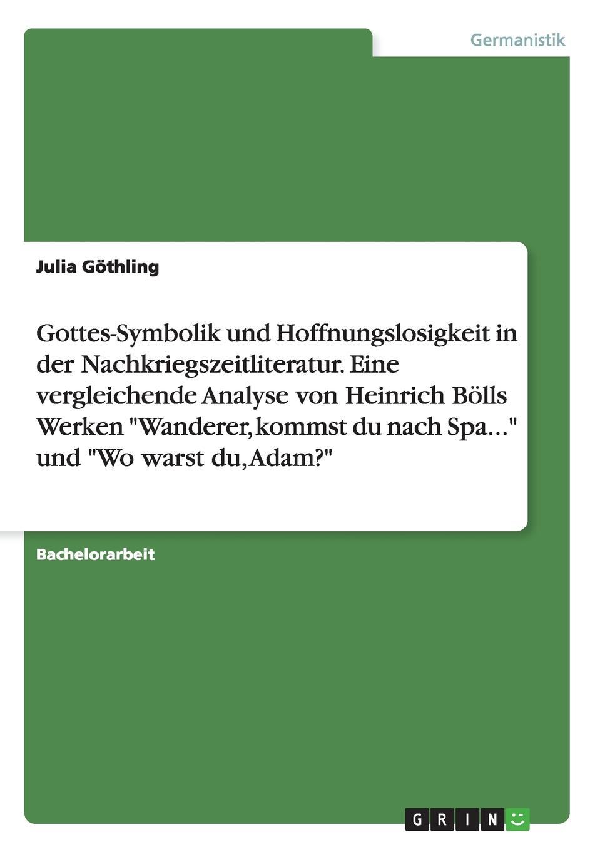 Julia Göthling Gottes-Symbolik und Hoffnungslosigkeit in der Nachkriegszeitliteratur. Eine vergleichende Analyse von Heinrich Bolls Werken Wanderer, kommst du nach Spa... und Wo warst du, Adam. heinrich boll wo warst du adam
