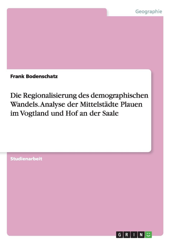 Frank Bodenschatz Die Regionalisierung des demographischen Wandels. Analyse der Mittelstadte Plauen im Vogtland und Hof an Saale