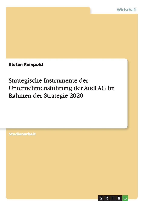 Strategische Instrumente der Unternehmensfuhrung der Audi AG im Rahmen der Strategie 2020 Studienarbeit aus dem Jahr 2016 im Fachbereich BWL...