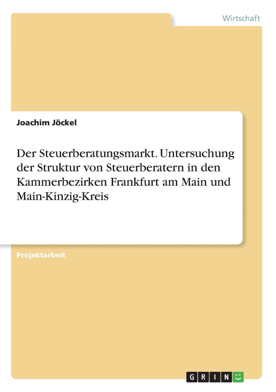Der Steuerberatungsmarkt. Untersuchung der Struktur von Steuerberatern in den Kammerbezirken Frankfurt am Main und Main-Kinzig-Kreis Projektarbeit aus dem Jahr 2014 im Fachbereich BWL - Controlling...