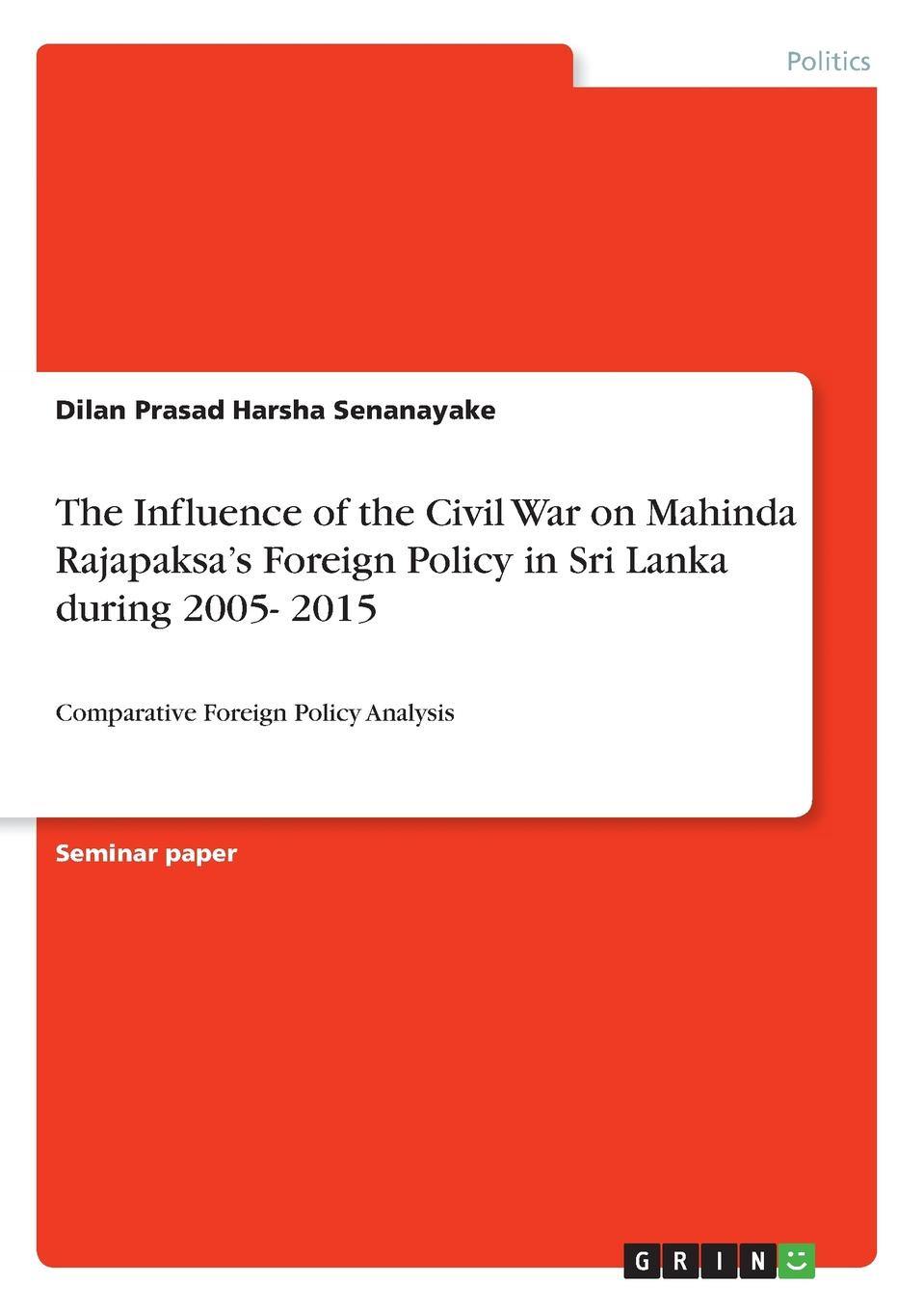 Dilan Prasad Harsha Senanayake The Influence of the Civil War on Mahinda Rajapaksa.s Foreign Policy in Sri Lanka during 2005- 2015 jeffrey lantis s us foreign policy in action an innovative teaching text