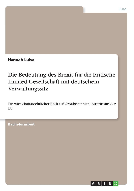 Die Bedeutung des Brexit fur die britische Limited-Gesellschaft mit deutschem Verwaltungssitz Bachelorarbeit aus dem Jahr 2018 im Fachbereich Jura - Europarecht...