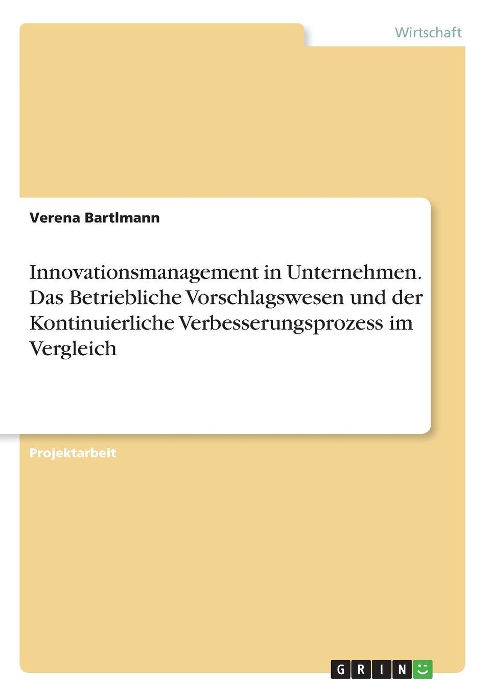 Verena Bartlmann Innovationsmanagement in Unternehmen. Das Betriebliche Vorschlagswesen und der Kontinuierliche Verbesserungsprozess im Vergleich melanie fleig anreizsysteme zur forderung von innovationen im unternehmen