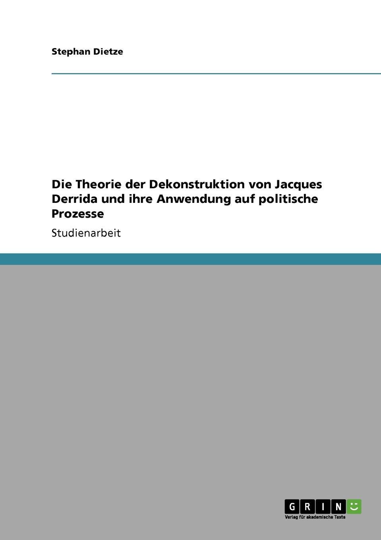Stephan Dietze Die Theorie der Dekonstruktion von Jacques Derrida und ihre Anwendung auf politische Prozesse