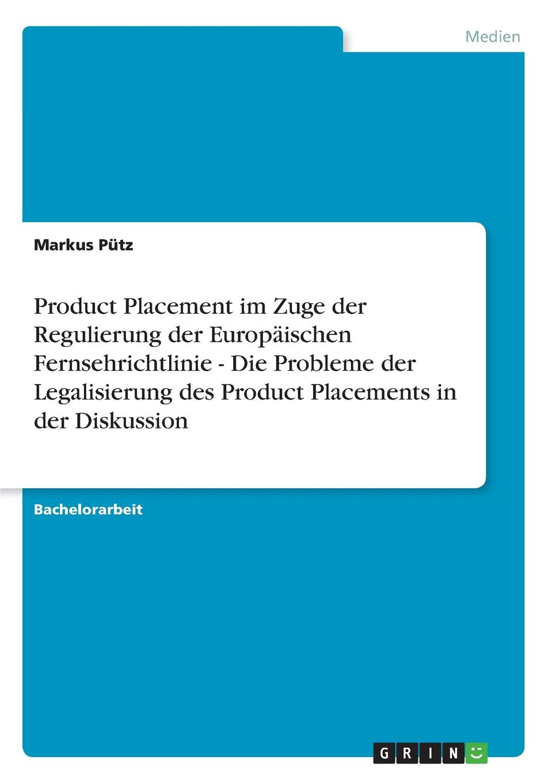 Markus Pütz Product Placement im Zuge der Regulierung der Europaischen Fernsehrichtlinie - Die Probleme der Legalisierung des Product Placements in der Diskussion kathrin niederdorfer product placement ausgewahlte studien uber die wirkung auf den rezipienten