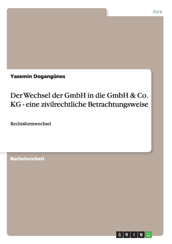 Yasemin Dogangünes Der Wechsel der GmbH in die GmbH . Co. KG - eine zivilrechtliche Betrachtungsweise недорого