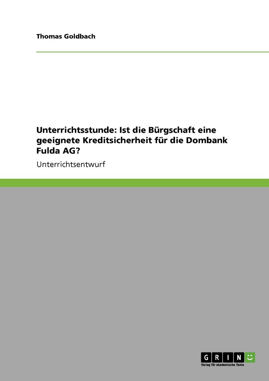 Unterrichtsstunde. Ist die Burgschaft eine geeignete Kreditsicherheit fur die Dombank Fulda AG. Unterrichtsentwurf aus dem Jahr 2007 im Fachbereich BWL - Didaktik...