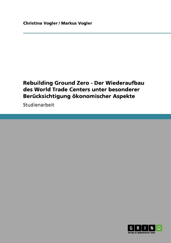 Christina Vogler, Markus Vogler Rebuilding Ground Zero - Der Wiederaufbau des World Trade Centers unter besonderer Berucksichtigung okonomischer Aspekte плащ karolina karolina mp002xw0qv1c