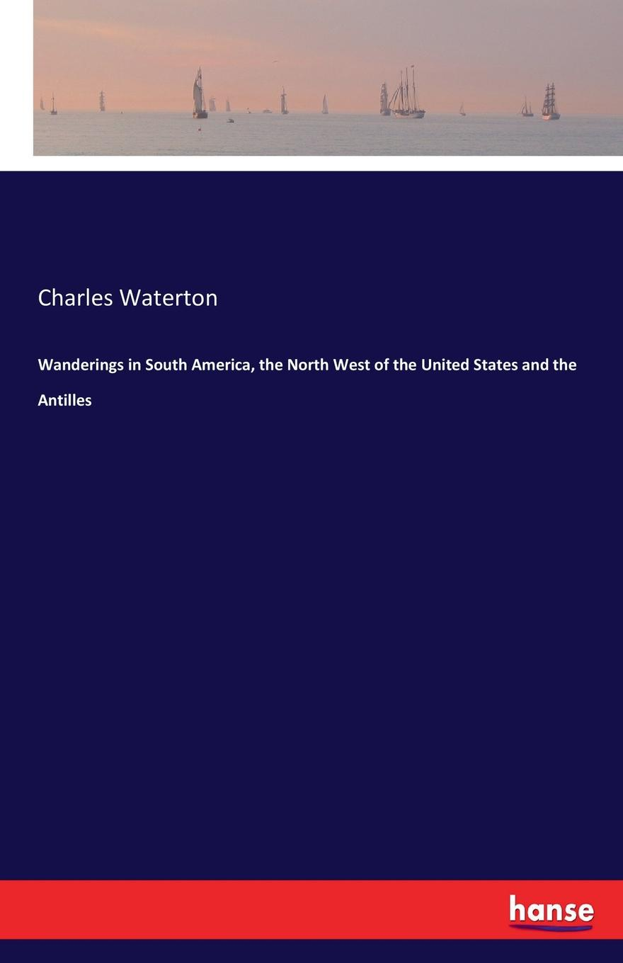 Charles Waterton Wanderings in South America, the North West of the United States and the Antilles