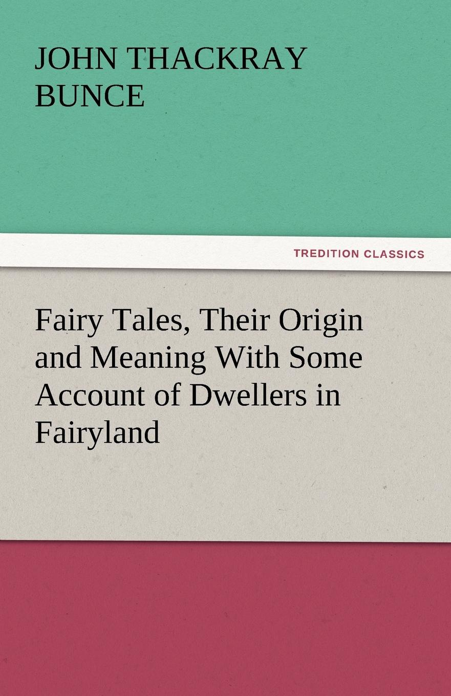 John Thackray Bunce Fairy Tales, Their Origin and Meaning with Some Account of Dwellers in Fairyland