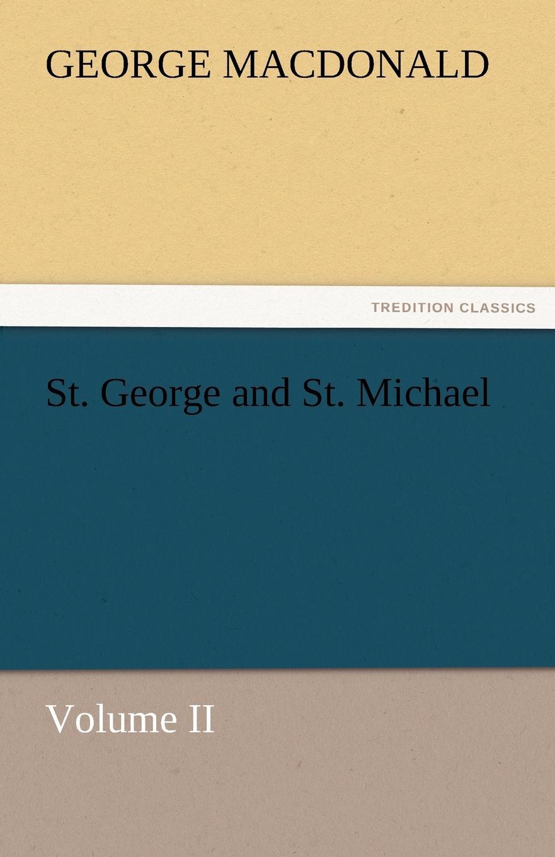 MacDonald George St. George and St. Michael Volume II george macdonald st george and st michael