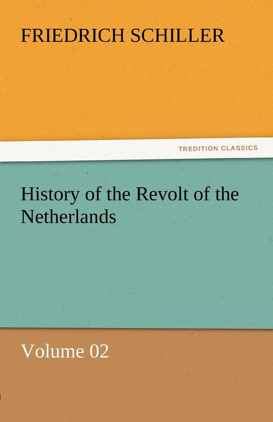 Schiller Friedrich History of the Revolt of the Netherlands - Volume 02 friedrich von schiller history of the revolt of the netherlands volume 03