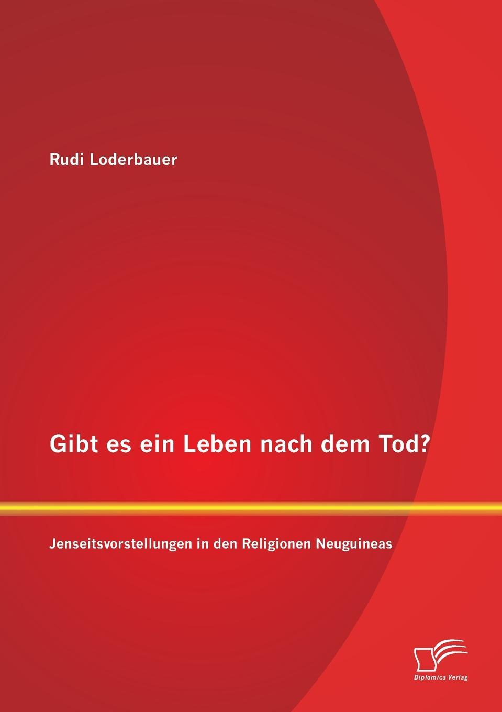 Rudi Loderbauer Gibt es ein Leben nach dem Tod. Jenseitsvorstellungen in den Religionen Neuguineas цена и фото