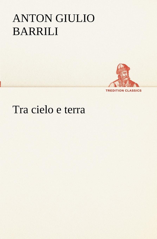Anton Giulio Barrili Tra cielo e terra хилтунен елена александровна воспитываем детей по методу марии монтессори