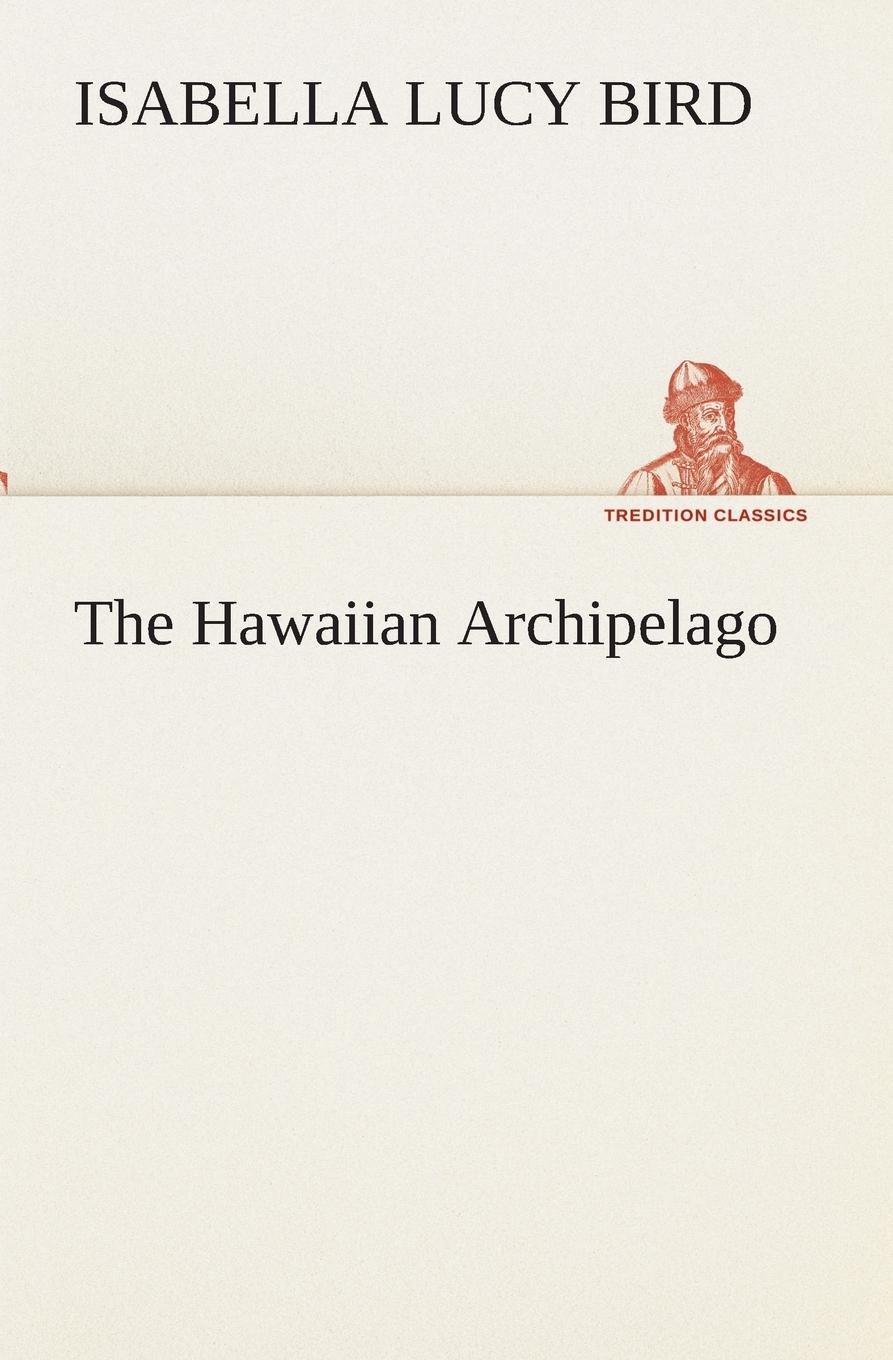 Isabella L. (Isabella Lucy) Bird The Hawaiian Archipelago