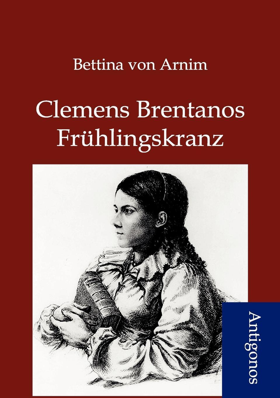 Bettina von Arnim Clemens Brentanos Fruhlingskranz conrad alberti bettina von arnim 1785 1859 ein erinnerungsblatt zu ihrem hundertsten geburtstage german edition