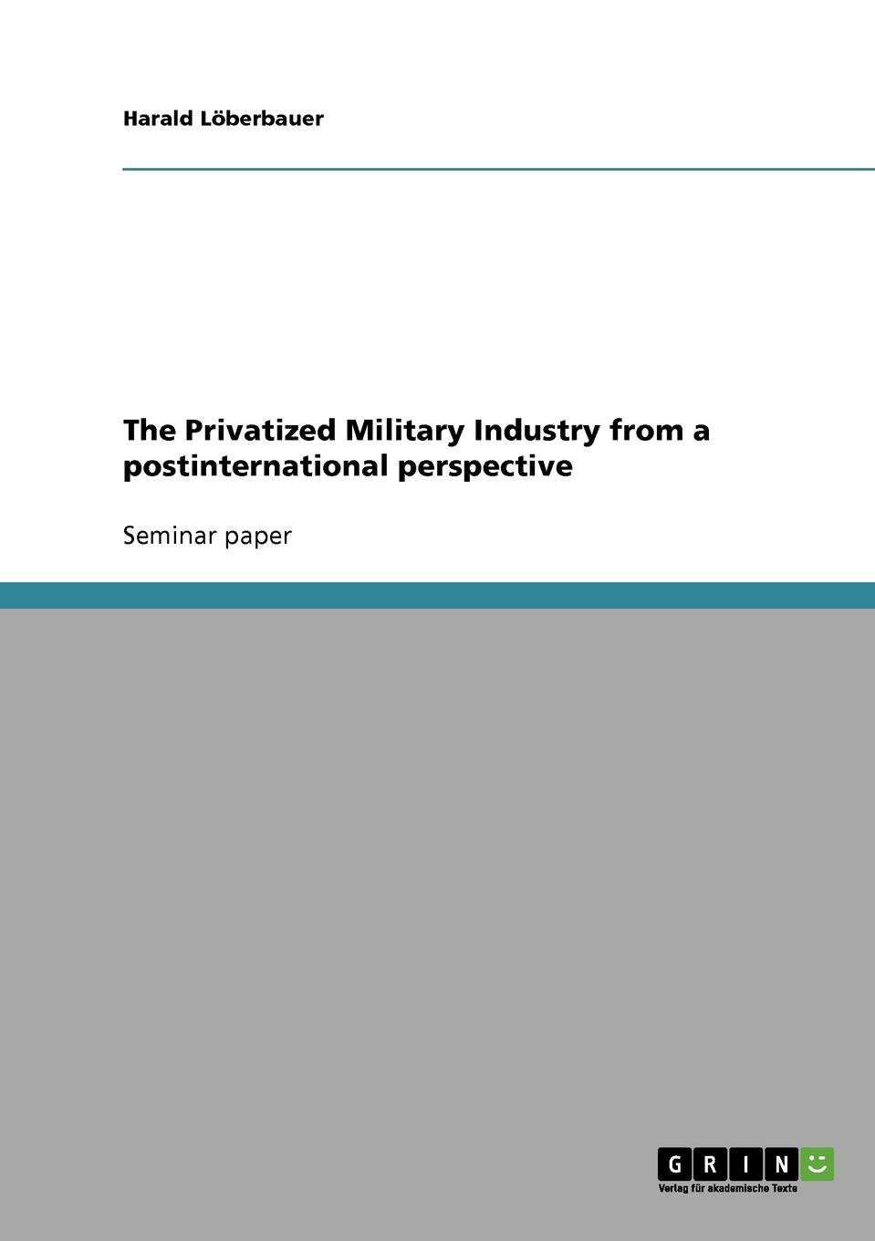 Harald Löberbauer The Privatized Military Industry from a postinternational perspective a theory of world politics