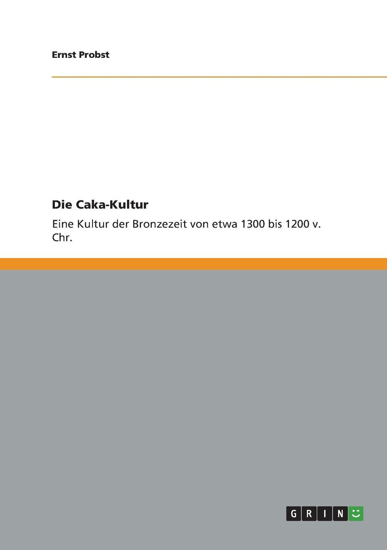 Ernst Probst Die Caka-Kultur ernst probst deutschland in der fruhbronzezeit