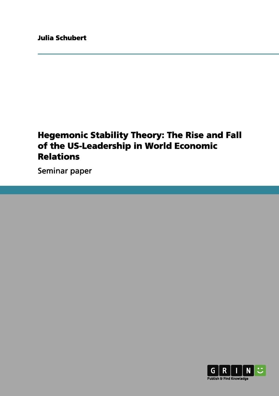 Julia Schubert Hegemonic Stability Theory. The Rise and Fall of the US-Leadership in World Economic Relations a theory of world politics