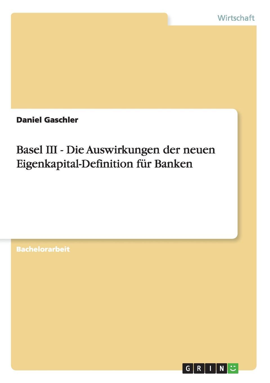 Daniel Gaschler Basel III - Die Auswirkungen der neuen Eigenkapital-Definition fur Banken lilly maier auswirkungen der zeremonialpolitik von friedrich iii
