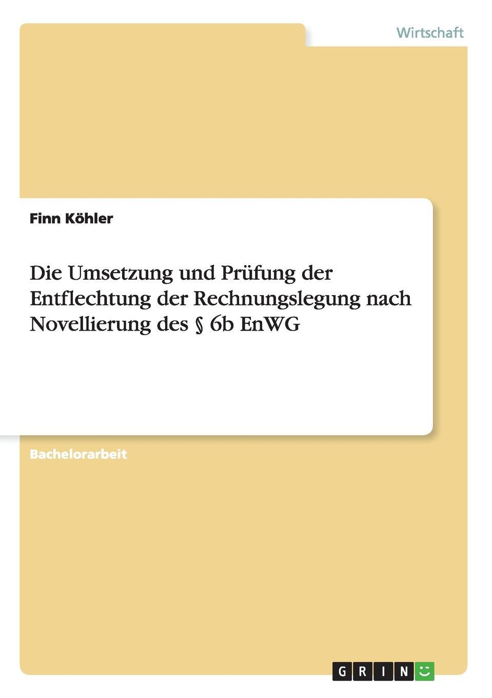 Die Umsetzung und Prufung der Entflechtung der Rechnungslegung nach Novellierung des . 6b EnWG Bachelorarbeit aus dem Jahr 2013 im Fachbereich BWL - Revision...
