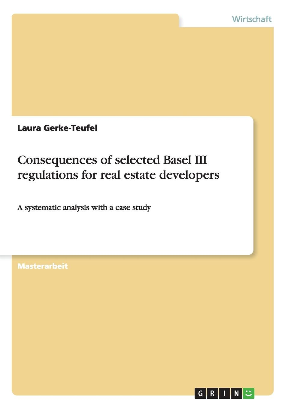 Laura Gerke-Teufel Consequences of selected Basel III regulations for real estate developers juan ramirez handbook of basel iii capital enhancing bank capital in practice