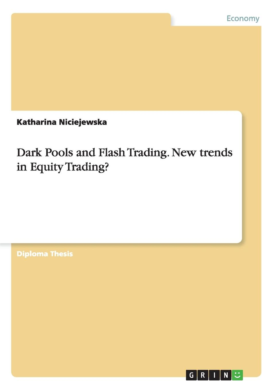 Katharina Niciejewska Dark Pools and Flash Trading. New trends in Equity Trading. leon wilson business of share trading from starting out to cashing in with trading