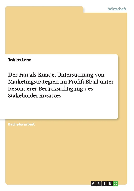цена на Tobias Lenz Der Fan als Kunde. Untersuchung von Marketingstrategien im Profifussball unter besonderer Berucksichtigung des Stakeholder Ansatzes