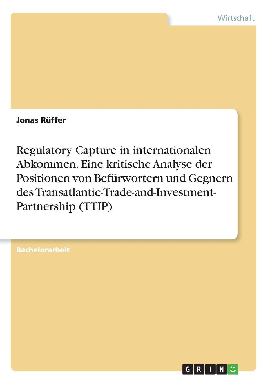 Jonas Rüffer Regulatory Capture in internationalen Abkommen. Eine kritische Analyse der Positionen von Befurwortern und Gegnern des Transatlantic-Trade-and-Investment- Partnership (TTIP) недорого