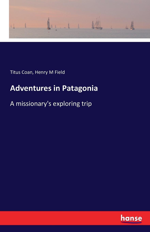 Titus Coan, Henry M Field Adventures in Patagonia