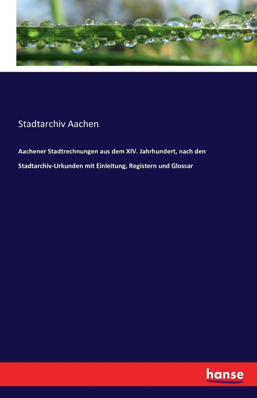 Stadtarchiv Aachen Aachener Stadtrechnungen aus dem XIV. Jahrhundert, nach den Stadtarchiv-Urkunden mit Einleitung, Registern und Glossar
