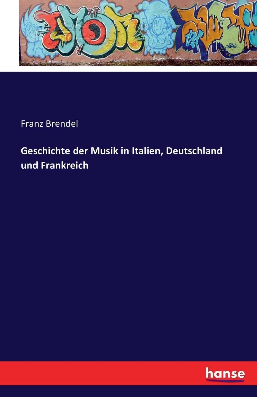 Franz Brendel Geschichte der Musik in Italien, Deutschland und Frankreich carlo cerbone elitenselektion in frankreich grossbritannien und deutschland aus neoinstitutionalistischer perspektive