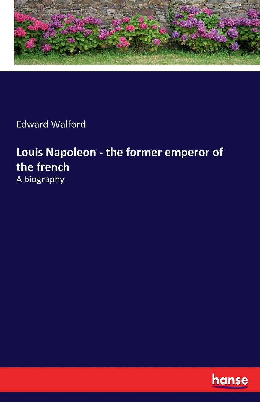 Edward Walford Louis Napoleon - the former emperor of the french scott walter the life of napoleon buonaparte emperor of the frenc with a preliminary view of the french revolution volume 1