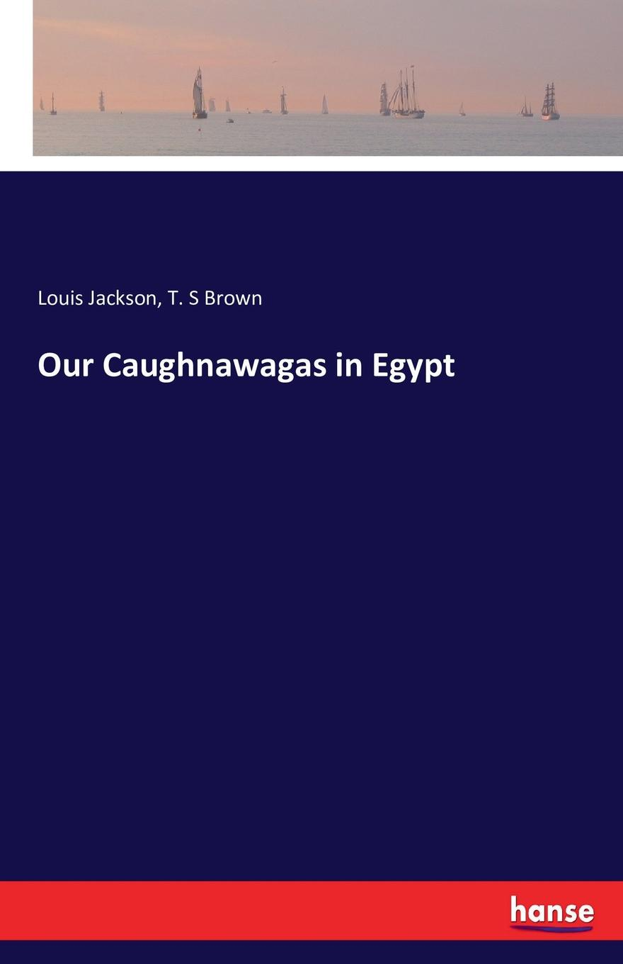 Louis Jackson, T. S Brown Our Caughnawagas in Egypt