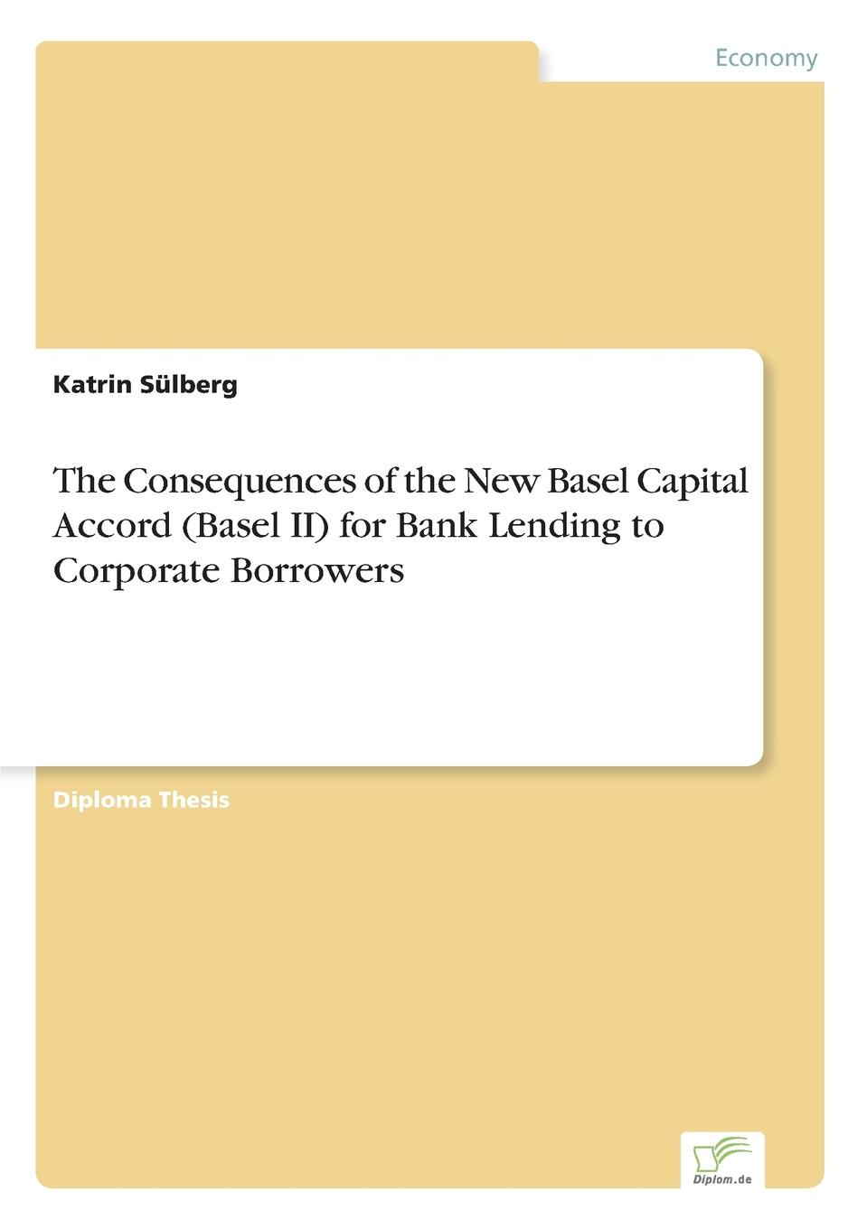 Katrin Sülberg The Consequences of the New Basel Capital Accord (Basel II) for Bank Lending to Corporate Borrowers juan ramirez handbook of basel iii capital enhancing bank capital in practice
