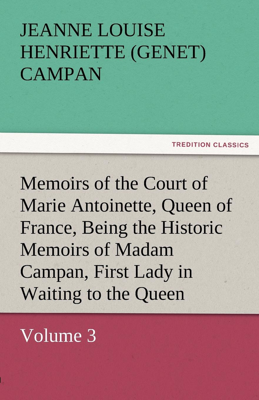 лучшая цена Jeanne Louise Henriette Campan Memoirs of the Court of Marie Antoinette, Queen of France, Volume 3 Being the Historic Memoirs of Madam Campan, First Lady in Waiting to the Queen