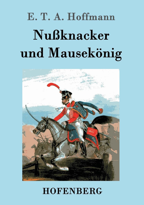 E. T. A. Hoffmann Nussknacker und Mausekonig ernst theodor amadeus hoffmann lebens ansichten des katers murr isbn 978 5 521 06059 7