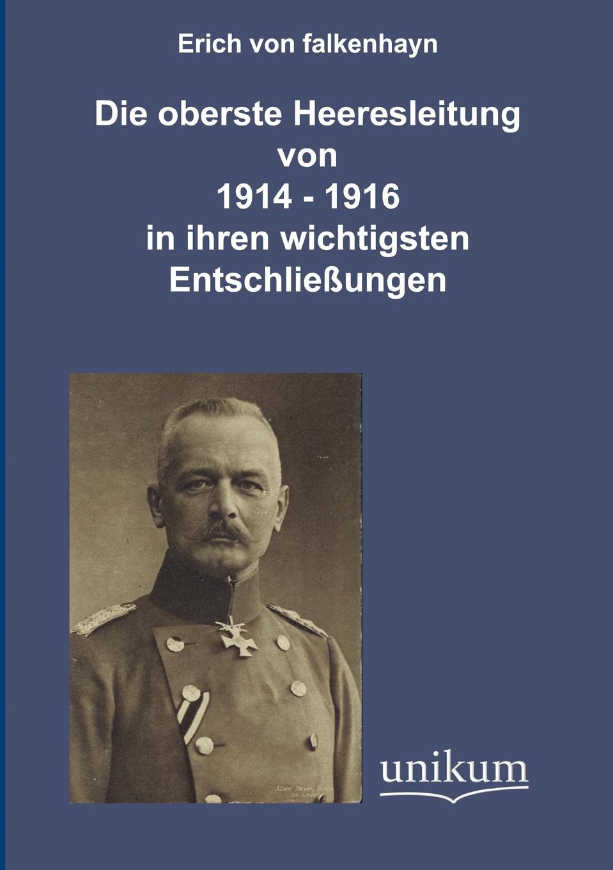 Erich von Falkenhayn Die oberste Heeresleitung 1914-1916 in ihren wichtigsten Entschliessungen