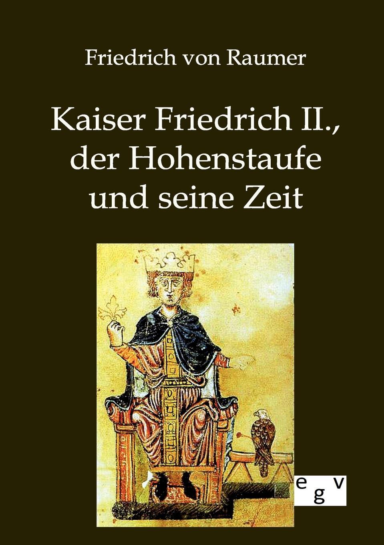 Friedrich von Raumer Kaiser II., der Hohenstaufe und seine Zeit