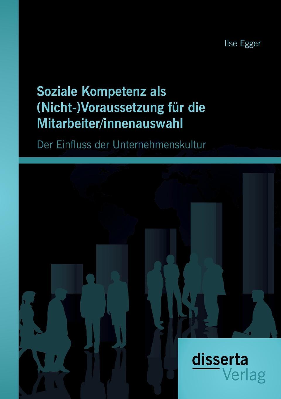 Ilse Egger Soziale Kompetenz ALS (Nicht-)Voraussetzung Fur Die Mitarbeiter/Innenauswahl. Der Einfluss Der Unternehmenskultur цены