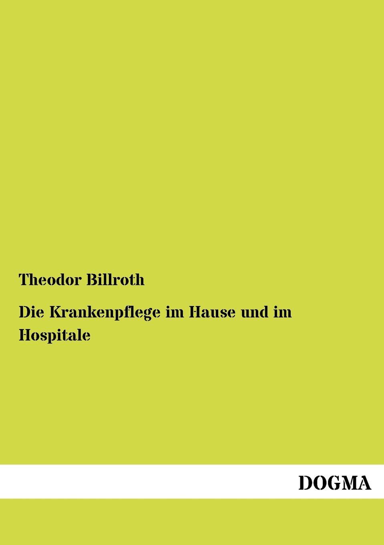 Theodor Billroth Die Krankenpflege im Hause und im Hospitale sonnleitner alois theodor die höhlenkinder im heimlichen grund