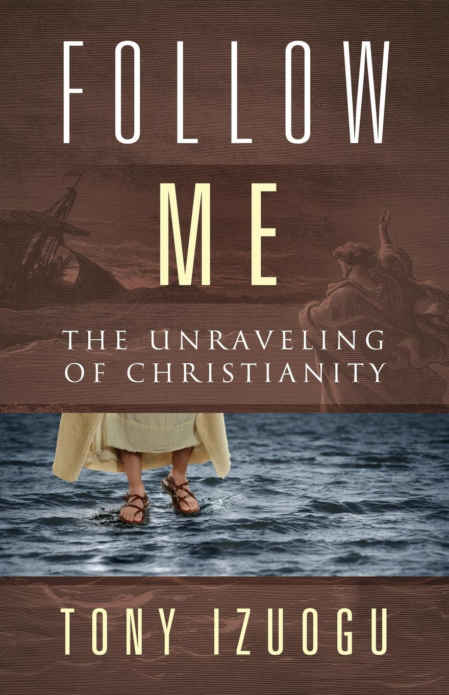 Tony Izuogu Follow Me. The Unraveling of Christianity robert barclay an apology for the true christian divinity